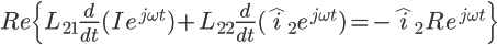 \Large Re\{L_{21}\frac{d}{dt}(Ie^{j\omega t})+L_{22}\frac{d}{dt}(\hat{i}_2e^{j\omega t})= -\hat{i}_{2}Re^{j\omega t}\}