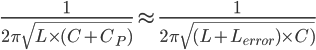 \Large \frac{1}{2\pi \sqrt{L\times (C+C_{P})}} \approx \frac{1}{2\pi \sqrt{(L+L_{error})\times C)}}
